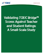 Cover of Validating TOEIC Bridge™ Scores Against Teacher and Student Ratings: A Small-Scale Study